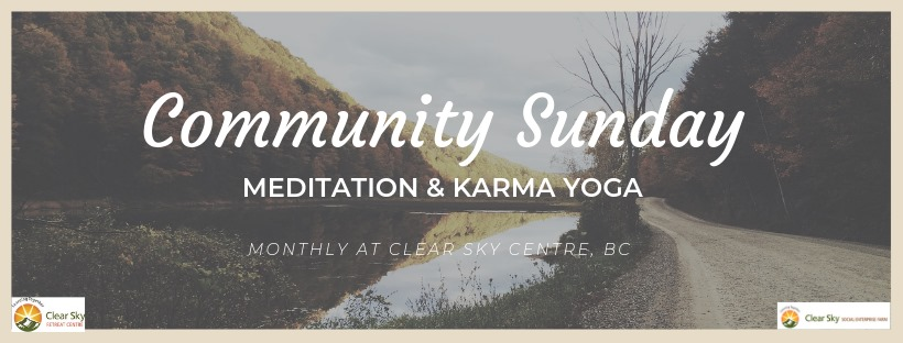 Sunday, June 16th - Community Sunday | Introducing...Community Sundays at Clear Sky. We invite you to join us at our meditation centre and in our food forest for growth and connection.Join us for 2019's first official Community Sunday on June 16. We will start off the day with a morning meditation class, followed by some karma yoga (the practice of conscious activity and service) in our beautiful Food Forest.-11am-12:15: Karma yoga in the food forest-12:30pm-1pm: Lunch with the Clear Sky Community-1pm-2pm (when lunch finishes) Meditation ClassInvestment: $20 (includes lunch). Please arrive by 10:45am at the Clear Sky Sanctuary building.* Hosted by Clear Sky Farm, BC and Clear Sky Meditation and Study Center