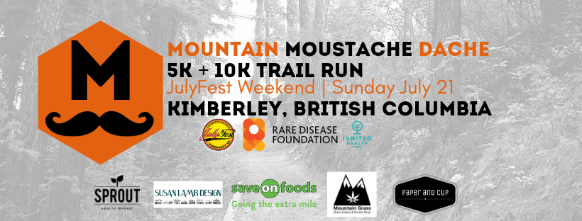 Sunday, July 21st - Julyfest Mountain Moustache Dache | JulyFest will never be the same…Paying homage to our beloved Happy Hans and the 47 year reign of Julyfest in our quaint mountain town, the Mountain Moustache Dache is a fun flowy 5k and 10k trail race. A technical-enough mix of double track, smooth single track and signature Lois Creek roots and rocks promises to challenge you and keep you smiling all at the same time!MMD is presented in support of the Rare Disease Foundation and OutRun Rare. 1 in 12 Canadians live with a Rare Disease, we are working to change that. By bringing much needed awareness to Rare and by raising funds for more research, treatment and support for families we are changing the face of rare disease. If you have a Rare story to share with us, please get in touch, we'd love to feature your story on the Mountain Moustache Dache Facebook page and with our local audience.* Hosted by Mountain Moustache Dache