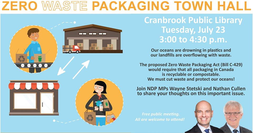 TUESDAY, July 23rd - Zero Waste Packaging: Town Hall Meeting w/ MP Nathan Cullen | Join NDP MP's Wayne Stetski and Nathan Cullen, to share your thoughts on plastic pollution and zero waste packaging.Our oceans are drowning in plastics and Canadian municipalities pay billions every year to send waste to landfills. By 2050, there will be more plastic in the ocean than fish. We need to reduce waste - saving both the planet and the cost to municipalities.Let's start by making it easier for Canadians to recycle. Right now, most of the plastic we put in a blue bin can't be recycled. Producers need to take responsibility.* Hosted by Wayne Stetski, MP