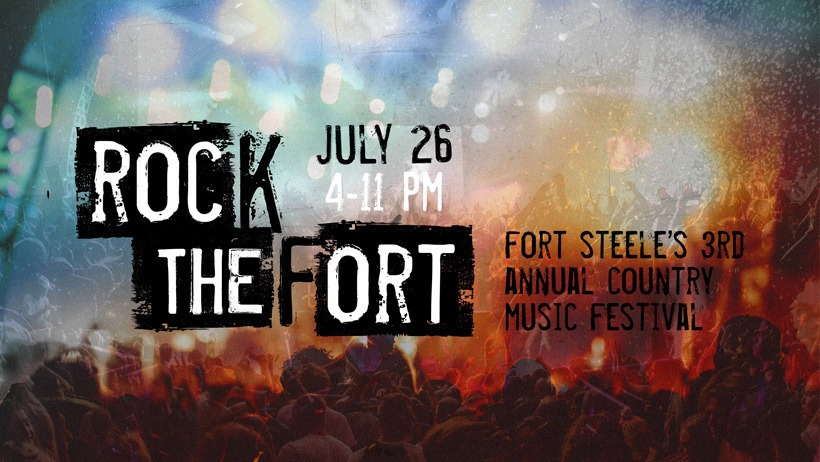 Friday, July 26th - Rock the Fort 3 | Fort Steele's 3rd Annual Country Music Fest. Friday, July 26 | 4pm - 11pmTune into the heart of summer! Rock The Fort is back. Enjoy live music, cold beer and the Rocky Mountain vista. All ages event. Pack up a lawn chair or blanket and head where the music flows!Advance tickets can be purchased at Fort Steele Visitor Reception Centre, The Choice, Denham Ford Dealership, and online at FortSteele.Store. Tickets will also be available at the gate.* Hosted by Fort Steele Heritage Town