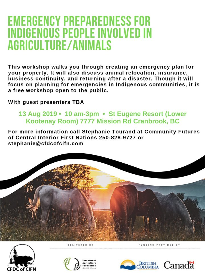 TUESDAY, August 13th - Emergency Preparedness for Indigenous Farmers Cranbrook | This workshop walks you through creating an emergency plan for your property. It will also discuss animal relocation, insurance, business continuity, and returning after a disaster.Though it will focus on planning for emergencies in Indigenous communities, it is a free workshop open to the public. With guest presenters TBAFor more information call Stephanie Tourand at Community Futures of Central Interior First Nations 250-828-9727 or stephanie@cfdcofcifn.comOther workshops include Williams Lake August 7, and Cranbrook/St Marys August 13 and Prince George/Burns Lake TBA* Hosted by CFDC of CIFN