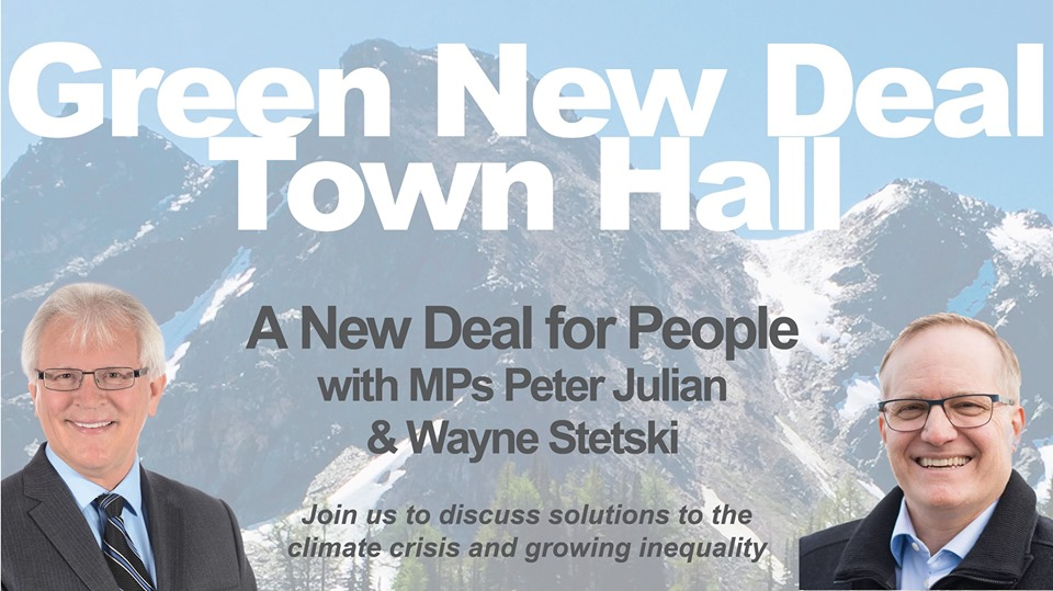 MONDAY, August 19th - Green New Deal Town Hall - Cranbrook   In April 2019, MP Peter Julian put forward the first and only motion in Canadian Parliament calling for a Green New Deal. The motion is inspired by similar legislation initiated in the United States by Representative Alexandria Ocasio-Cortez and Senator Ed Markey. Lawmakers in countries around the world are currently looking into introducing similar legislation.Join MPs Peter Julian and Wayne Stetski as they discuss how we can combat climate change, while making our economy fairer and ensuring that no one is left behind.Please come to our town hall meeting, and share your vision for a Green New Deal in Canada.* Hosted by Wayne Stetski, MP