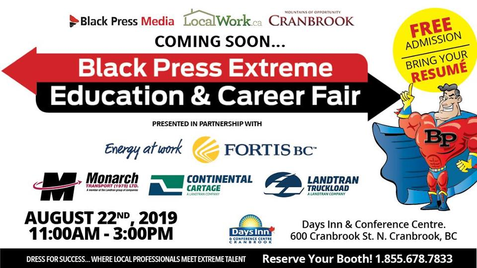THURSDAY, August 22nd - Extreme Education & Career Fair   Black Press Media is committed to successfully connecting BC residents with prospective employers and educational institutions across British Columbia and Western Canada.Whether you are a job seeker, career changer, student, or lifelong learner, we encourage you to join us to meet with exhibitors, learn more about their organization, the positions they have available, and how you can engage with their team.* Hosted by Black Press Extreme Education & Career Fair