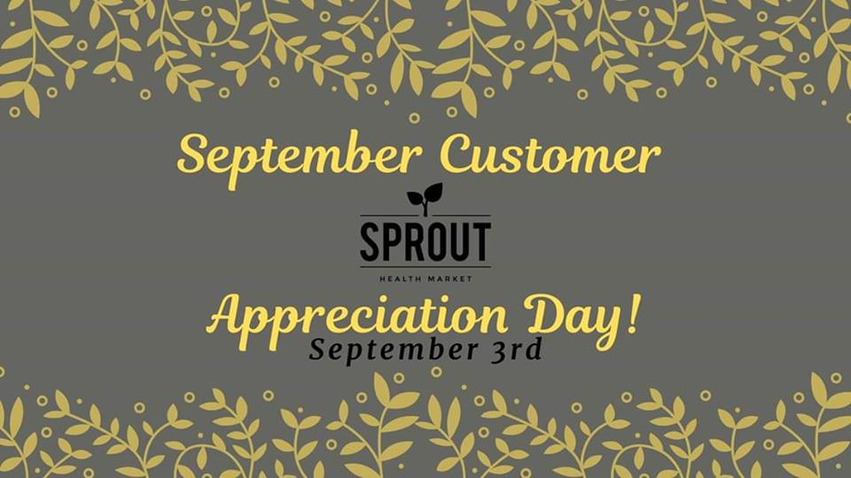 TUESDAY, September 3rd - September Customer Appreciation Day | It's that special day every month that we get to spoil you, our customers just a little bit! Everything in the store is on special - so we can show you just how much we appreciate your business and friendship!Save 10%-30% on all of your favourites* Hosted by Sprout Health Market