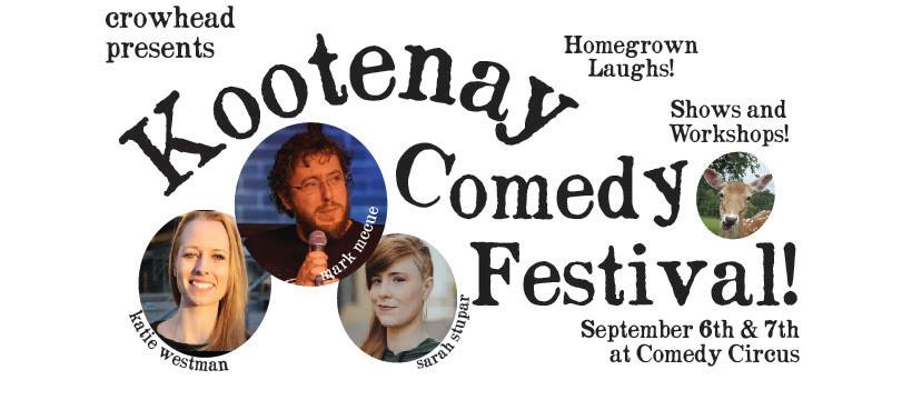 Friday, September 6th + Saturday, September 7th - Kootenay Comedy Festival | The First Annual Kootenay Comedy Festival is taking place September 6th and 7th at the Comedy Circus in Cranbrook! There will be homegrown comics bringing the funny and workshops for those who want to give it a try!All shows are at: Comedy Circus #20 - 10th Ave S in Cranbrook, across from Max's Place.Tickets $15 email kootenaycomedyfestival@gmail.com to reserve. Doors at 730 pm, Show at 8pm.Rated 18+ for dirty stuff and bad words.* Hosted by Crowhead and Comedy Circus