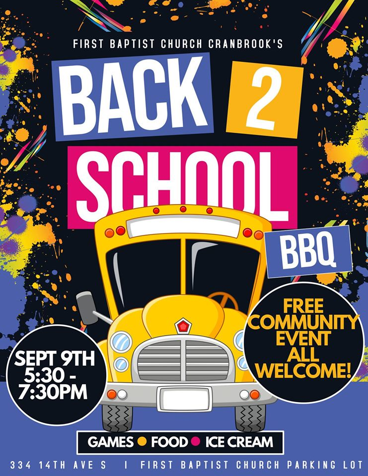 MONDAY, September 9th - Back to School BBQ   A FREE community event for everyone! Help us celebrate the beginning of a new school year! Come anytime between 5:30 and 7:30 on Monday, September 9th for food, games and ice cream.* Hosted by First Baptist Cranbrook