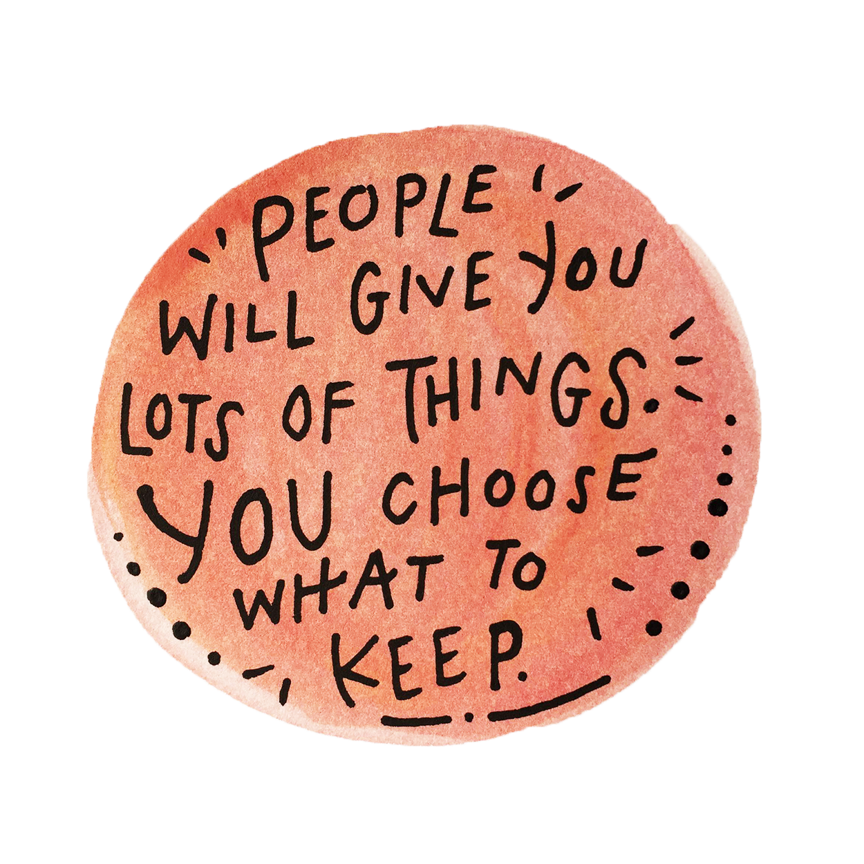 People will give you lots of things. You choose what to keep.