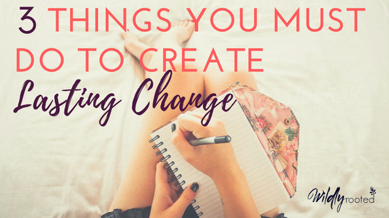 3 things you must do to create lasting change - blog image.png