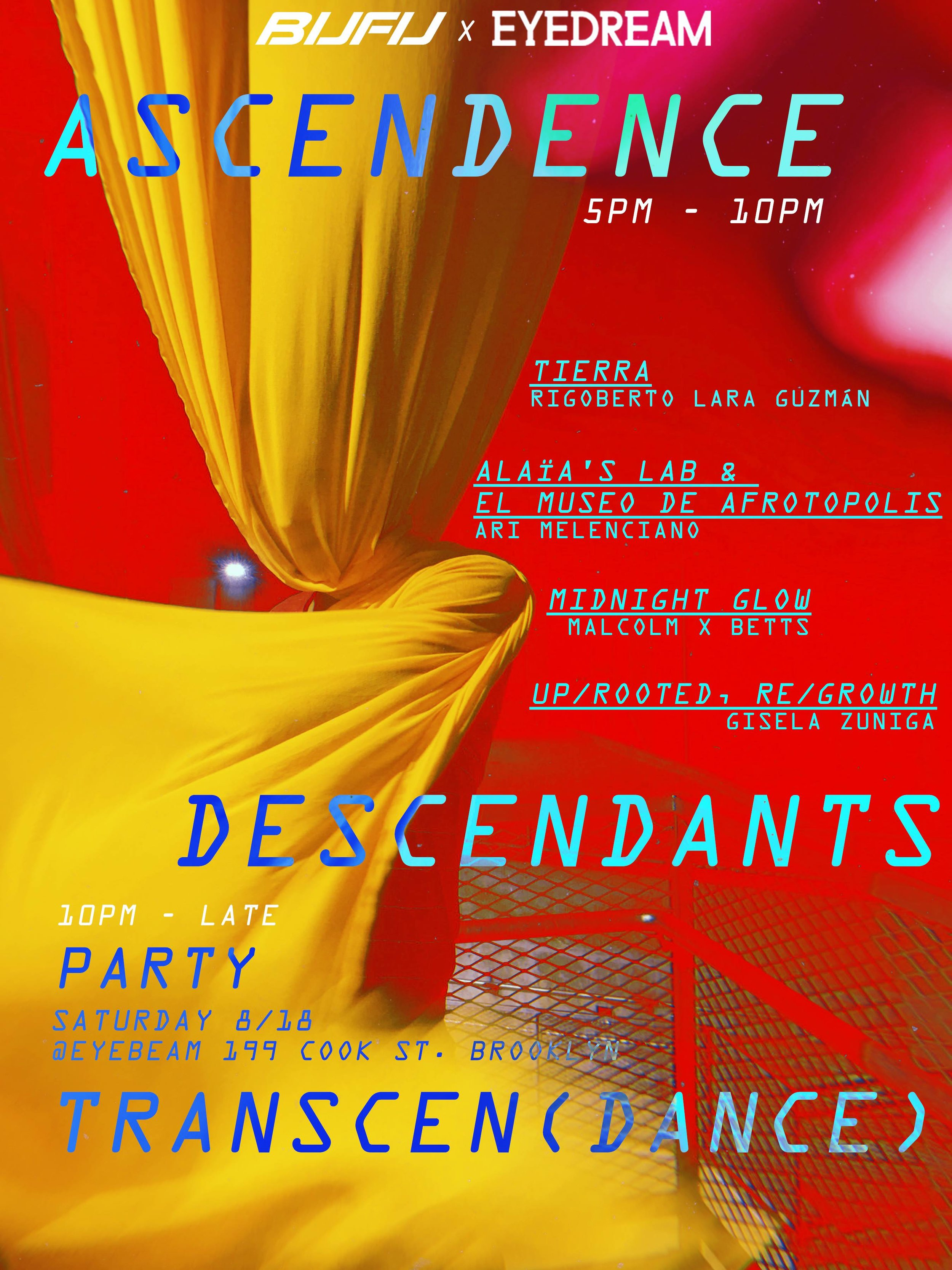 """ASCENDENCEDESCENDANTSTRANSCEN(DANCE) - A night activating our relationship to lineageto earthto visionto us ☁️☁️☁️☁️☁️☁️☁️☁️☁️☁️☁️☁️☁️☁️☁️☁️☁️☁️☁️☁️☁️☁️☁️MOVEMENTS // INSTALLATIONS // SOUND // SCULPTUREWith Eyedream Residents Cohort 2Rigoberto Lara Guzman // Ari Melenciano // Malcom X Betts // Gisela Zuniga5:00PM - 10:00PMAfter Party10:00PM - LATE☁️☁️☁️☁️☁️☁️☁️☁️☁️☁️☁️☁️☁️☁️☁️☁️☁️☁️☁️☁️☁️☁️☁️""""El Museo de Afrotopolis"""" - Ari Melencianoa speculative convening practicing futurism while in the future. No racism, capitalism, now what?🔥🔥🔥""""Up/Rooted, Re/Growth"""" - Gisela Zunigainvestigates is in interactive mixed media installation investigating the memories the memories of the landscape and natural world in the lower Rio Grande Valley in South Texas, as environmental pollution and increasing militarization change what Home looks and feels like.🔥🔥🔥Midnight Glow: Black Breathe / Black Noise"""" - Malcom X Bettsa call to action for the necessity for breathing while Black, the complexity within Blackness and deconstructing the violence against Black bodies that we have to attend to in this world. This is also an exploration of labor, love, time travel, Black joy, the mundane, the conjuring that may or may not arise during duration.🔥🔥🔥""""TIERRA: A Reclamation"""" - Rigoberto Lara Guzmana site specific performance that explores practices of reciprocity, communal labor, and proximity between black & brown bodies. Tierra is about the dirt we leave behind and the seeds we sow when we cede.🔥🔥🔥Alaïa's Lab - Ari Melancianoa living breathing interactive exhibition that continuously deconstructs and constructs Black culture via sounds and new media.🔥🔥🔥As apart of BUFU's EYEDREAM Residency """"Solidarity is Possible but not Inevitable"""" for more information bufubyusforus.com/eyedream COME THRU & TELL A FREEDonations at door to support EYEDREAM but v v freeOff the Morgan Ave L & Flushing Ave J***wheelchair accessible***"""