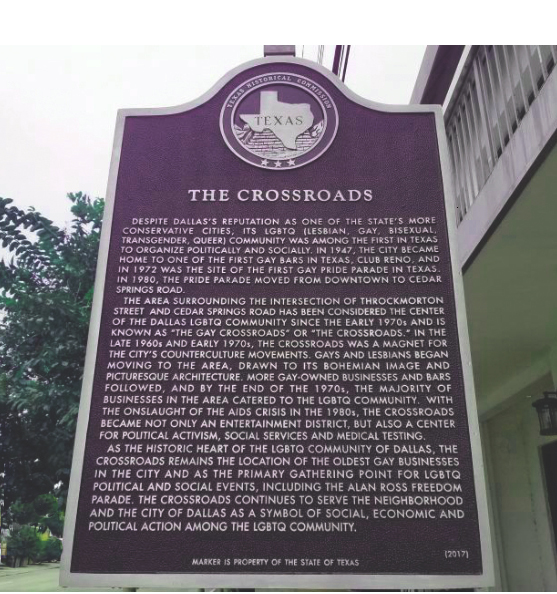 The Crossroads Plaque - On October 10, 2018, The Dallas Way hosted an unveiling ceremony of the first historical LGBTQ Subject Marker in the State of Texas, now installed at the corner of Throckmorton Street and Cedar Springs Road. The festivities were co-sponsored by JR's Bar and Grill, located adjacent to the new marker. The project was initiated in June 2016 by Dwayne Jones, President of Preservation Texas, who called a strategy meeting with several Dallas individuals to discuss the possibility of erecting a subject marker for the Dallas gay community, subject to Texas Historical Commission authorization. Three individuals attending that 2016 meeting, Robert Emery (Vice President and co-founder of The Dallas Way), Sam Childers (historical author and member of the Dallas Landmark Commission), and Mark Doty (Chief Historic Preservation Officer of the City of Dallas) formed a local task force to see the project through. The costs of fabrication of the plaque were paid for by generous contributions from the Dallas County Historical Commission and twelve individual donors who contributed to the project at a gathering of The Dallas Way supporters in December 2017.