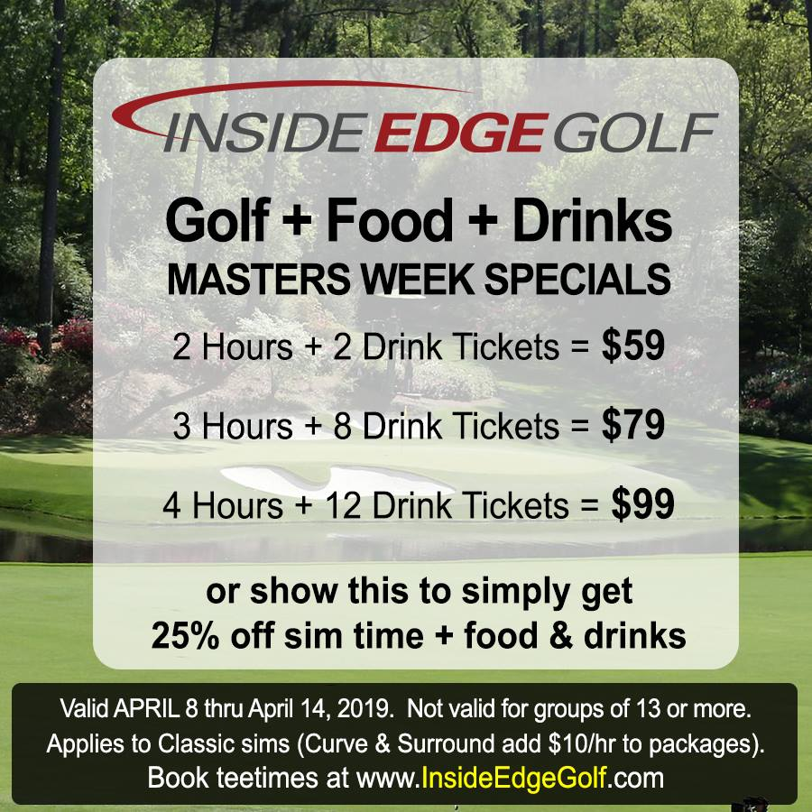Inside Edge Golf simulators (Eden Prairie)   Watch the Masters on our TVs in every bay while you tee it up! Today through Sunday, get 25% off simulator time & food/drinks or take advantage of our Golf + Drink specials:  2 hours + 2 drink tickets = $59 3 hours + 8 drink tickets = $79 4 hours + 12 drink tickets = $99  Book tee times online at  www.InsideEdgeGolf.com  then show this coupon at check-out to get this special offer.