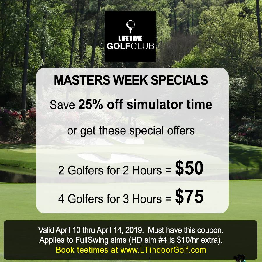 Life Time Golf Club  simulators (St Louis Park)  Save 25% off during Masters Week!  Watch golf AND tee it up! We'll have the Masters on the TVs and WiFi so you can stream it on your phone or laptop.  Book online at  www.LTindoorGolf.com  then show this coupon at checkout to get 25% off simulator time today through Sunday April 14.