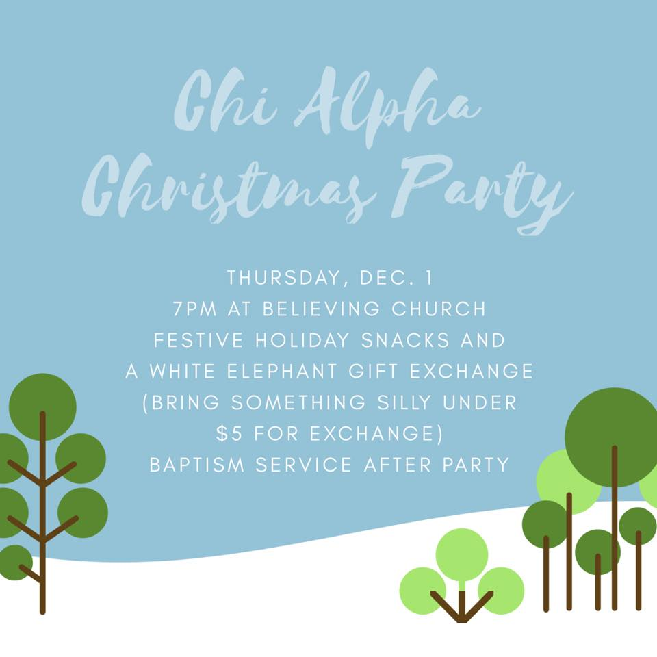 Join us for the Chi Alpha Christmas party on December 1 at 7pm. We will meet at Believing Church to exchange silly gifts (everyone bring something ridiculous under $5), eat Christmas cookies, and sing carols. We will have a baptism service after the party for everyone who has accepted Christ this year and would like to be baptized.