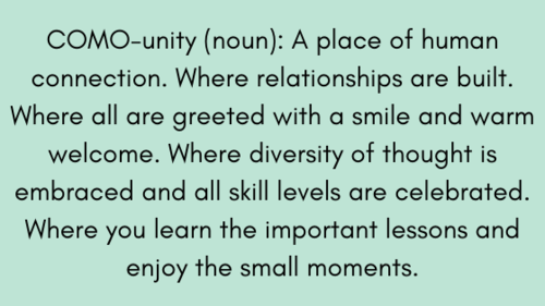 COMO-unity (noun) _ A place of human connection. Where relationships are built. Where all are greeted with a smile and warm welcome. Where diversity of thought is embraced and all skill levels are celebrated. Where y.png