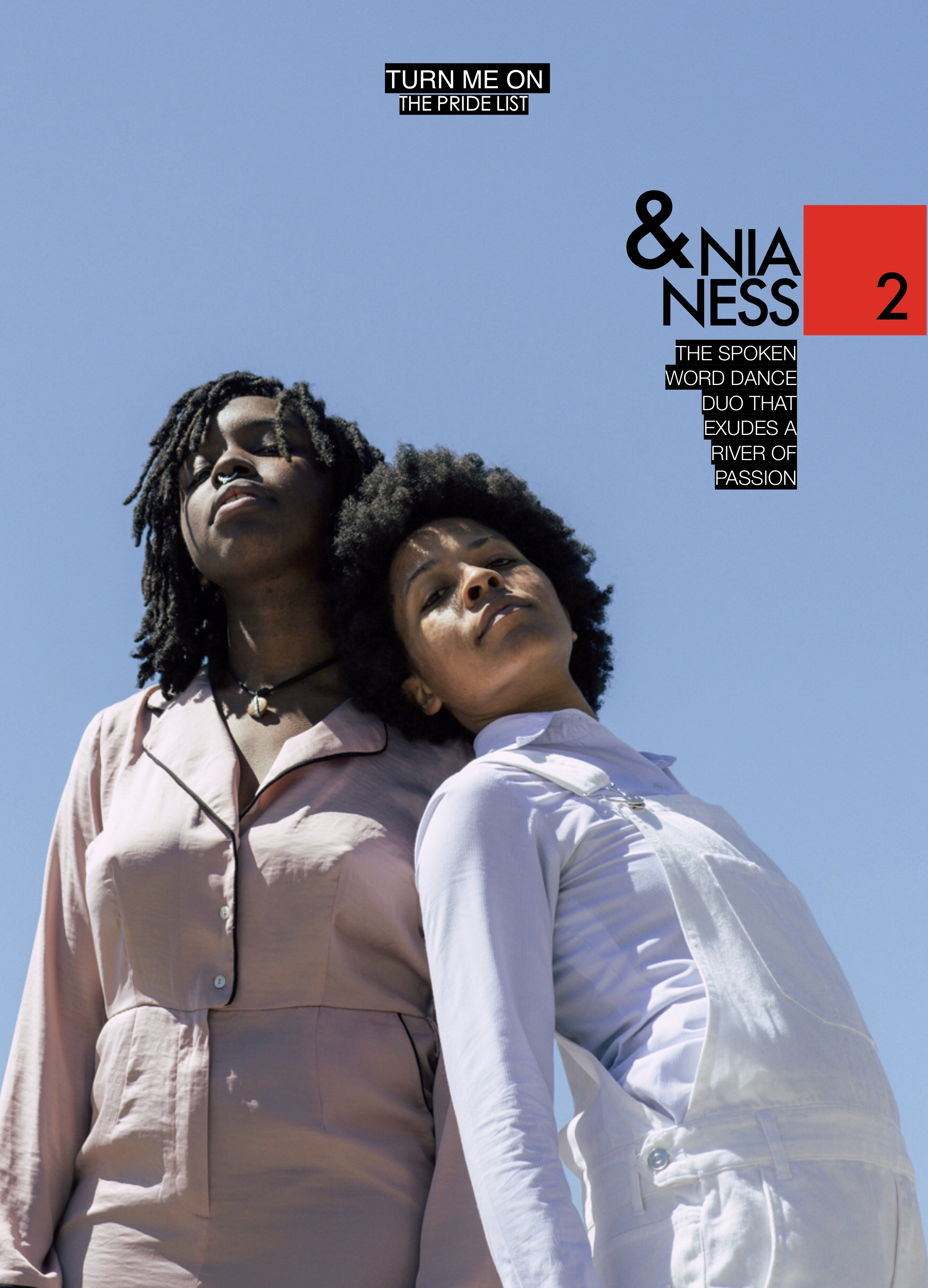 NIA & NESS X DBQ Magazine    Top 3 songs on your playlist this Summer?    Miss Me     by Leikei47    sex money feelings die by Lykke Li    She Bad     by Cardi B ft YG     Personal favorite pride to attend?    Brooklyn Pride. Though, we haven't been to Harlem Pride yet! (wink!)     What's your favorite thing to do on the beach?    Frolick together and cuddle in the water    Swimming pool or ocean?    Ocean      Poetry or a novel?    Poetry    Cocktail or a joint?    Cocktail    One thing you want to achieve by the end of the Summer?    We want to start going out more and really taking in NYC. We are such lesbians! What we mean by that is we love staying home with wine and our cats, ordering food in and catching up on/ binge watching our shows. If we have the time, we want to start going out at least once a week even if it's just grabbing a drink during happy hour.     What makes you smile?    We make each other smile every day    Lay on the beach or lay by the pool?    beach    What is something that people should know about your work?    Our work is extremely honest, heartfelt and vulnerable.  feel about it    When was the best sex of your life this far?    2018-06-17      Who do you want to be the next president?    Oprah 2020!! because need a black woman in the oval office and Michelle Obama needs a break from DC!    What makes you proud?    Each other! Living together and working together, we get to see and experience the daily growth that others might not get to see and its such a beautiful thing. We have been a couple for over 5 years and working together professionally for over 2 years, and seeing how far we have come individually and as a unit is incredible.