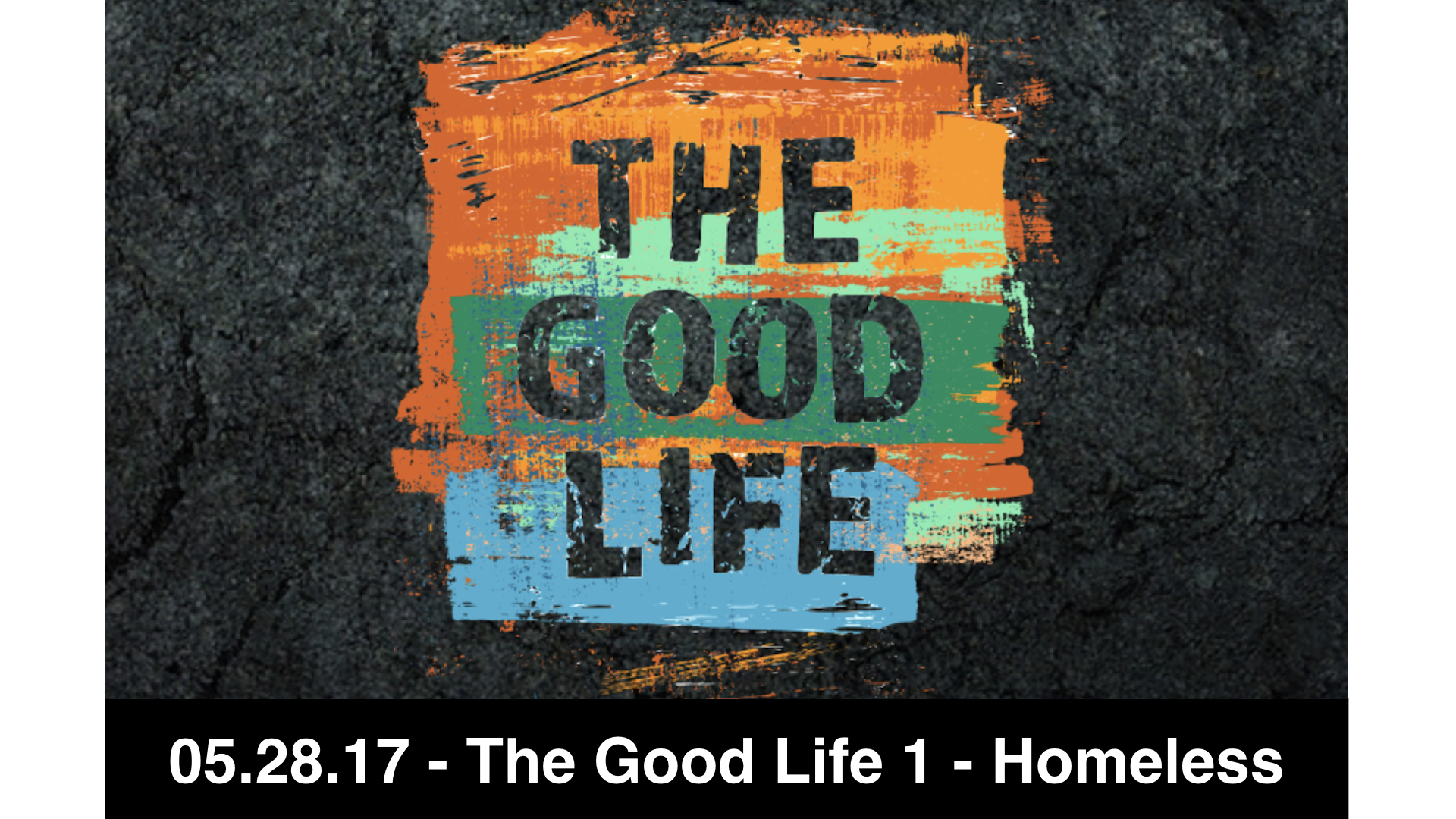 05.28.17 - The Good Life 1 - Homeless