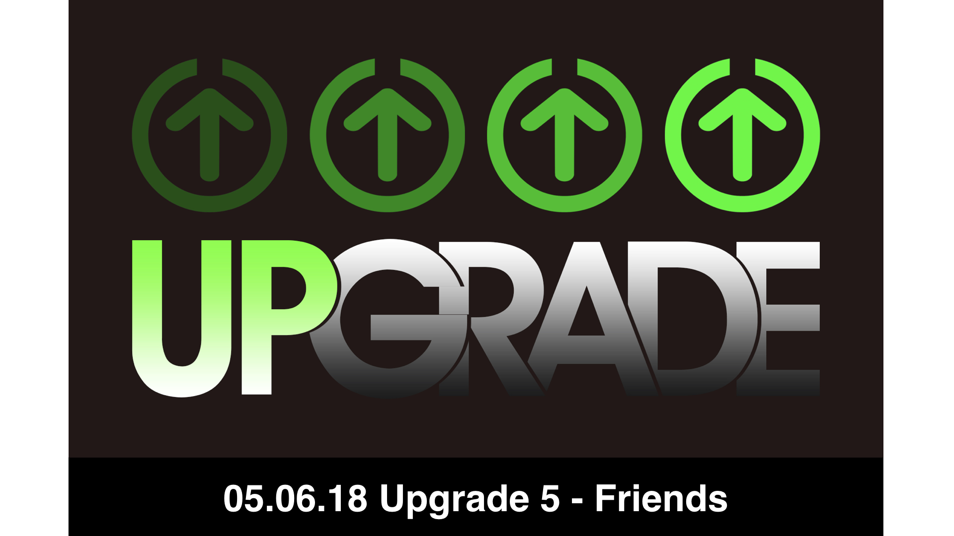 05.06.18 Upgrade 5 - Friends