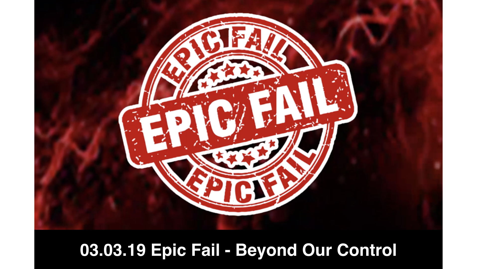 03.03.19 Epic Fail 3 - Beyond Your Control
