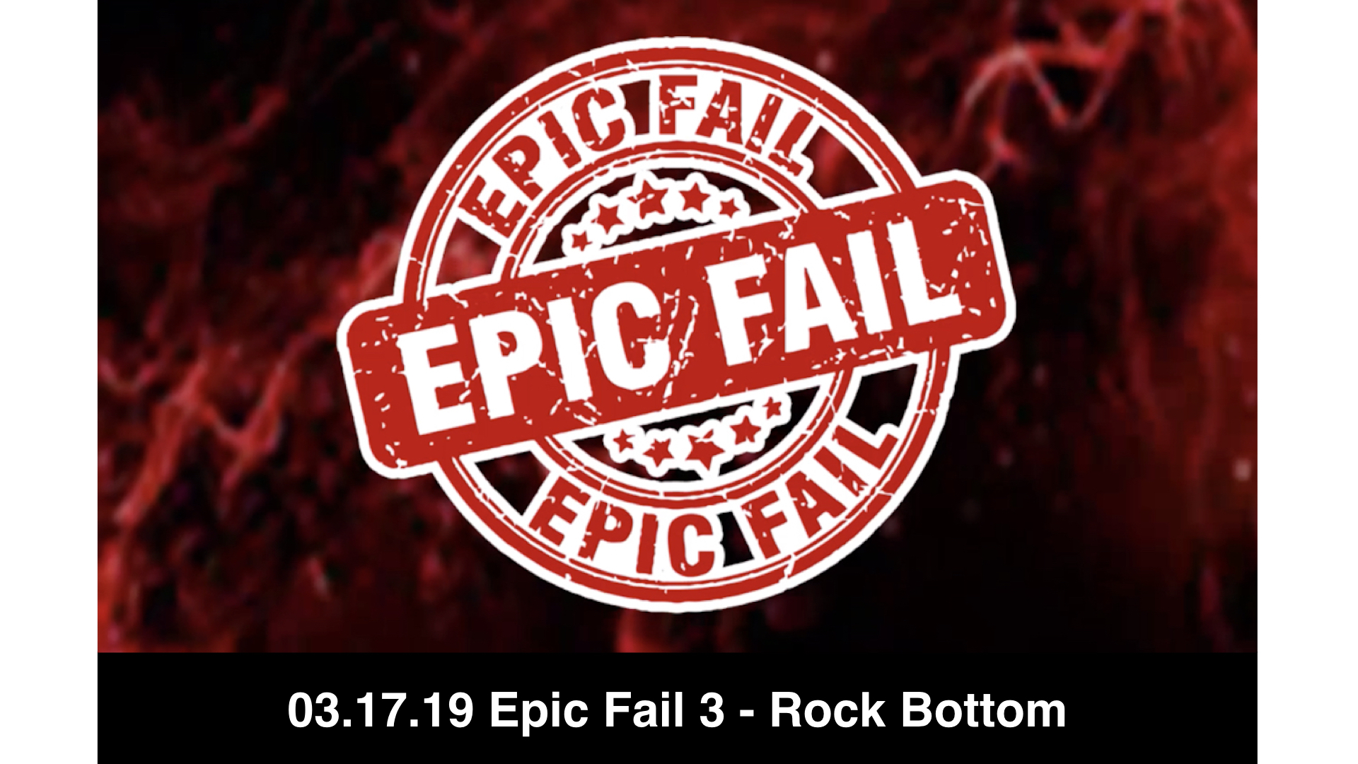03-17-19 Epic Fail 3 - Rock Bottom