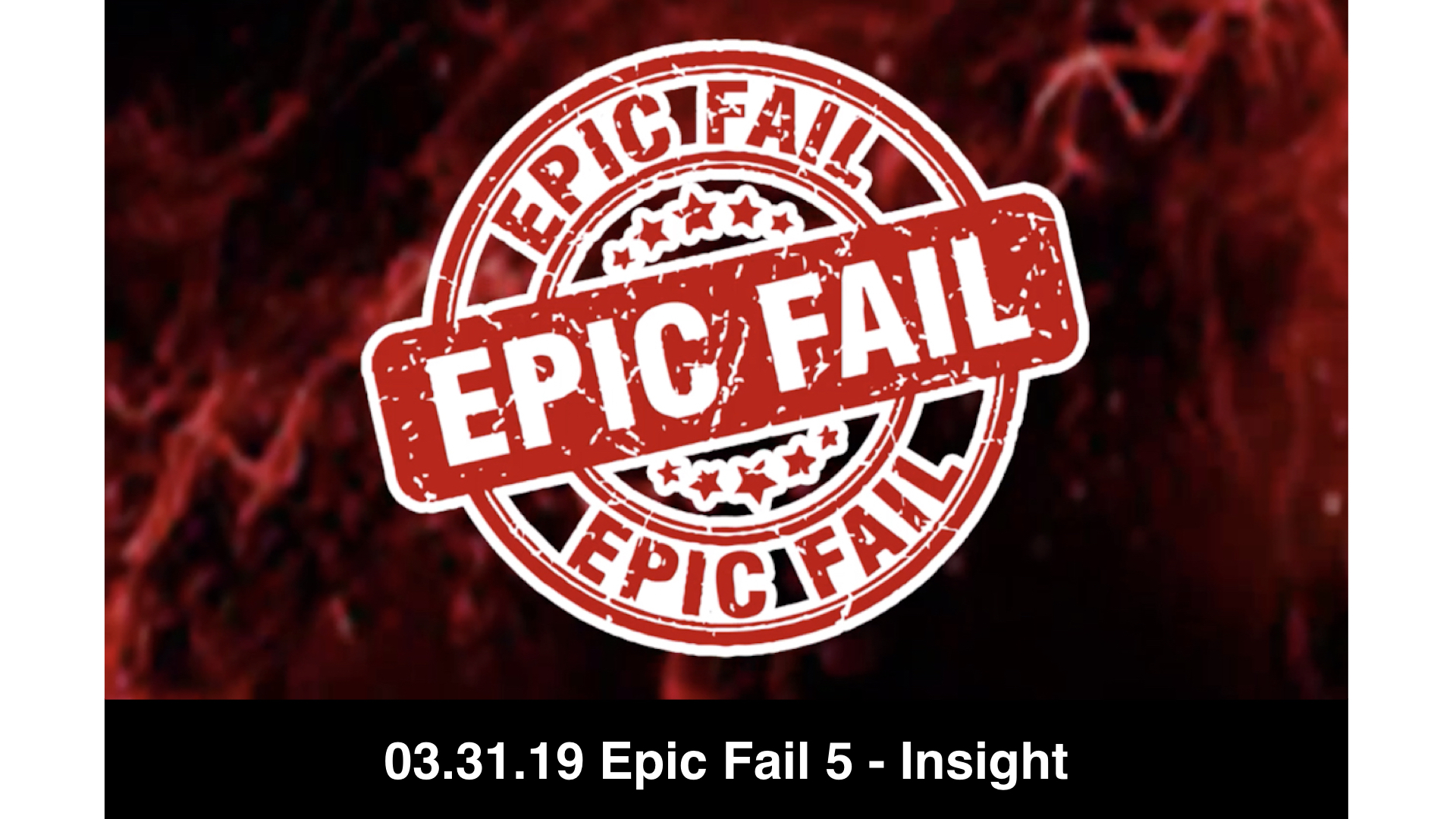 03-31-19 Epic Fail 5 - Insight