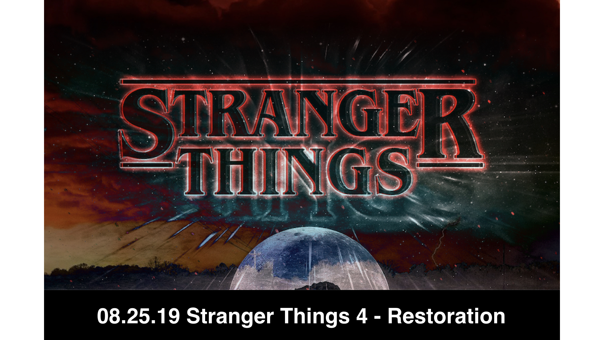 08.25.19 Stranger Things 4 - Restoration
