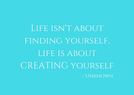 Life isn't about finding yourself, life is about CREATING yourself.jpg