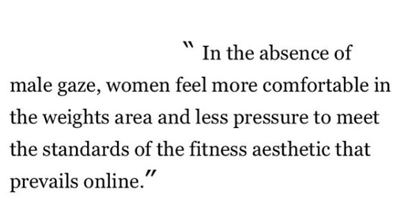 in the absence of the male gaze, women feel more comfortable in the weights area and less pressure to meet the standards of the fitness aesthetic that prevails online