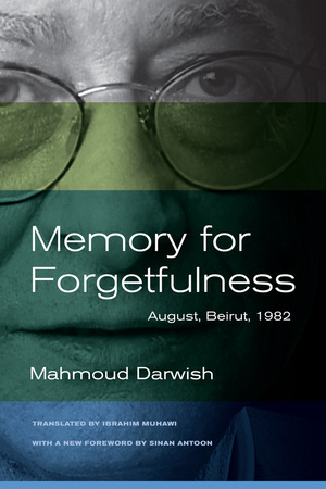 Memory for Forgetfulness: August, Beirut, 1982 (Literature of the Middle East)  by Mahmoud Darwish (Author), Ibrahim Muhawi (Translator), Sinan Antoon (Forward) ISBN-13: 978-0520273047