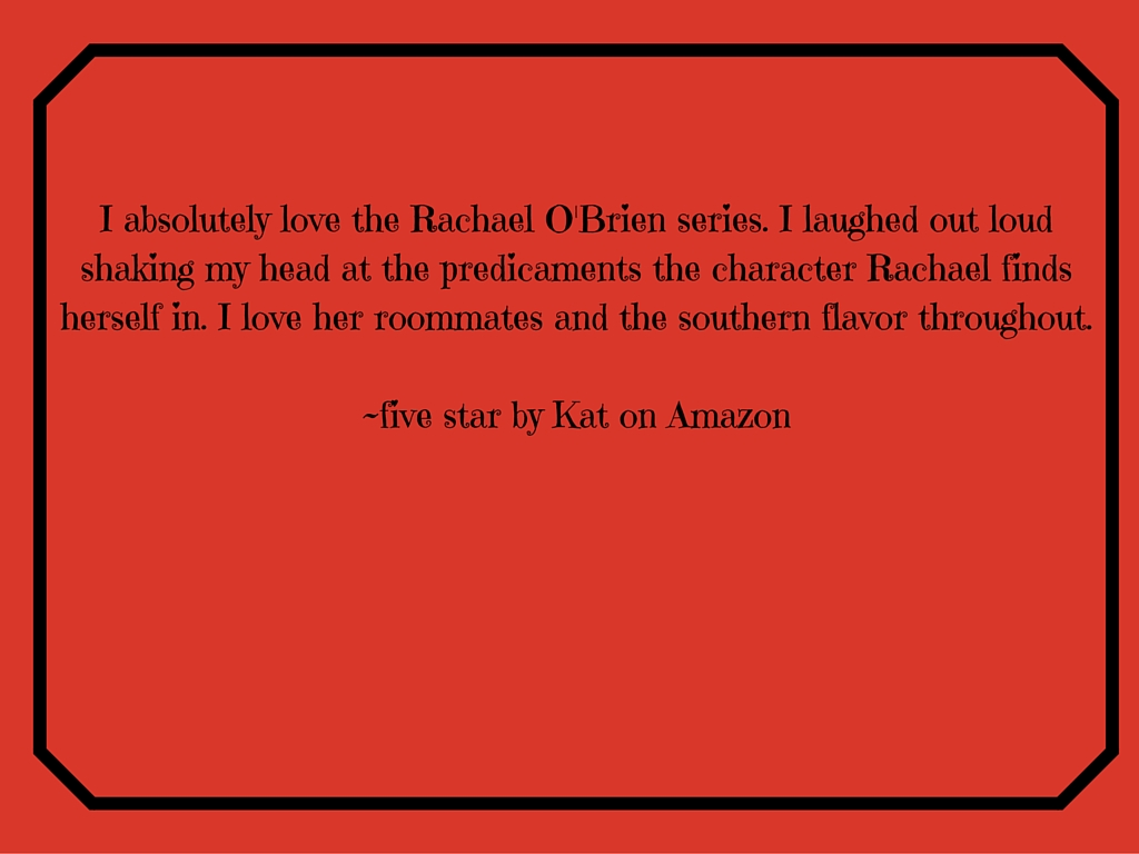 I absolutely love the Rachael O'Brien Series! I laughed out loud shaking my head at the predicament the character Rachael finds herself in. I love her roommates and the southern flavor throughout.~five star by Kat on Amazon-6.jpg
