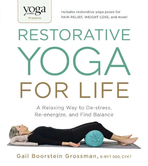 Yoga Journal Restorative Yoga for Life a Relaxing Way to Destress and Find Balance by Grossman ERYT 500.jpg