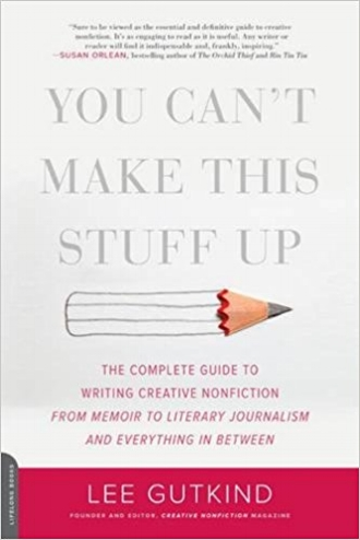 You Can't Make This Stuff Up Writing Creative Nonfiction Memoir Literary Journalism Lee Gutkind Authors.jpg