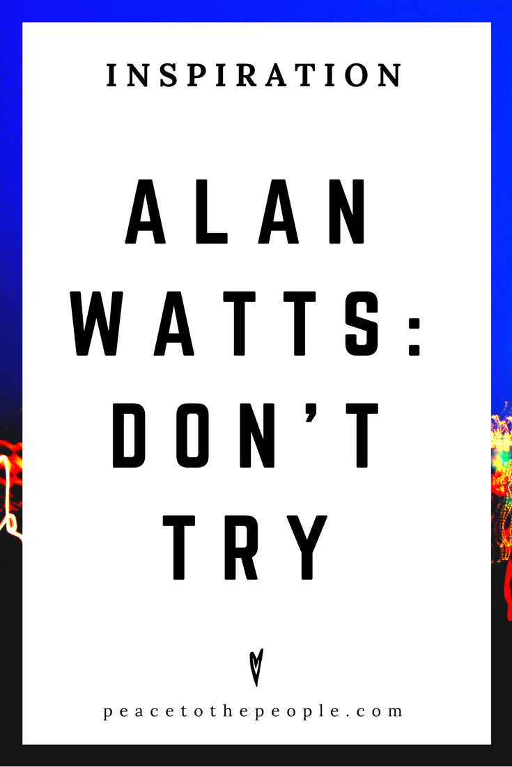 Alan Watts • Inspiration • Don't Try • Lecture • Zen • Wisdom • Peace to the People.png