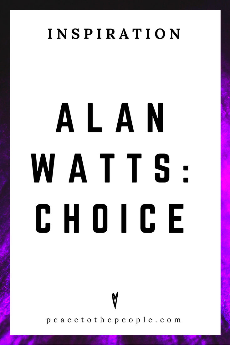 Alan Watts • Inspiration • Choice • Lecture • Zen • Wisdom • Peace to the People