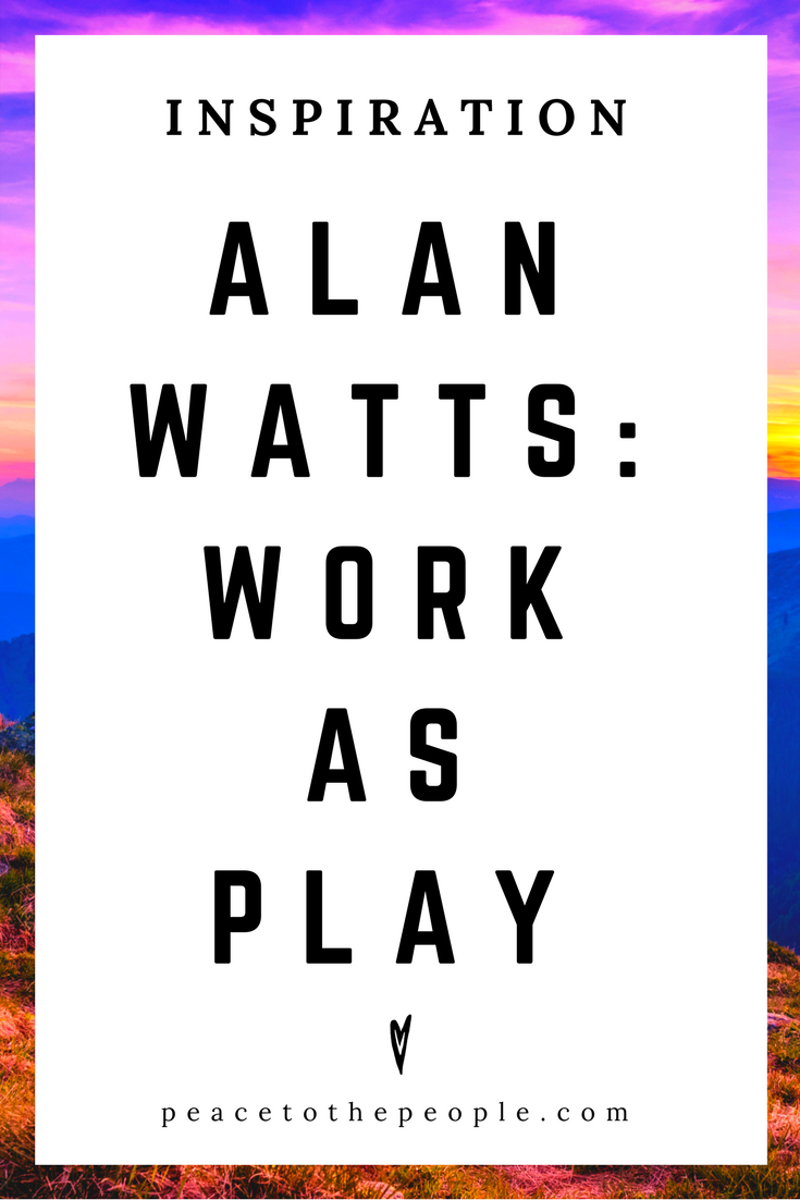 Alan Watts • Inspiration • Work As Play • Lecture • Zen • Wisdom • Peace to the People