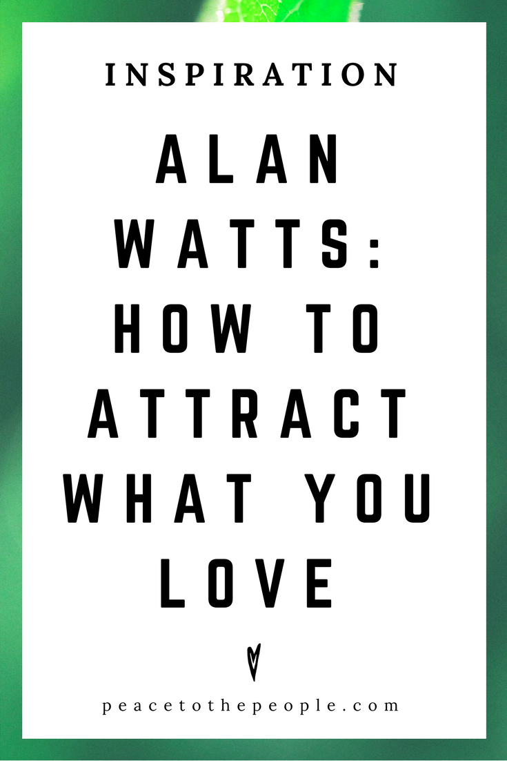 Alan Watts • Inspiration • How to Attract What You Love • Lecture • Zen • Wisdom • Peace to the People