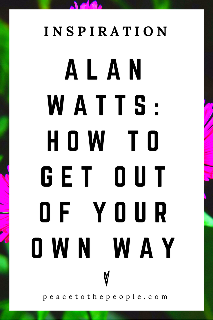 Alan Watts • Inspiration • How to Get Out of Your Own Way • Lecture • Zen • Wisdom • Peace to the People.png