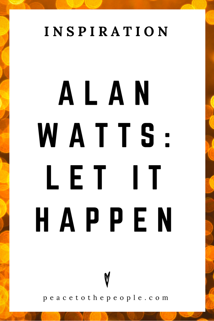 Alan Watts • Inspiration •Let It Happen • Lecture • Zen • Wisdom • Peace to the People.png