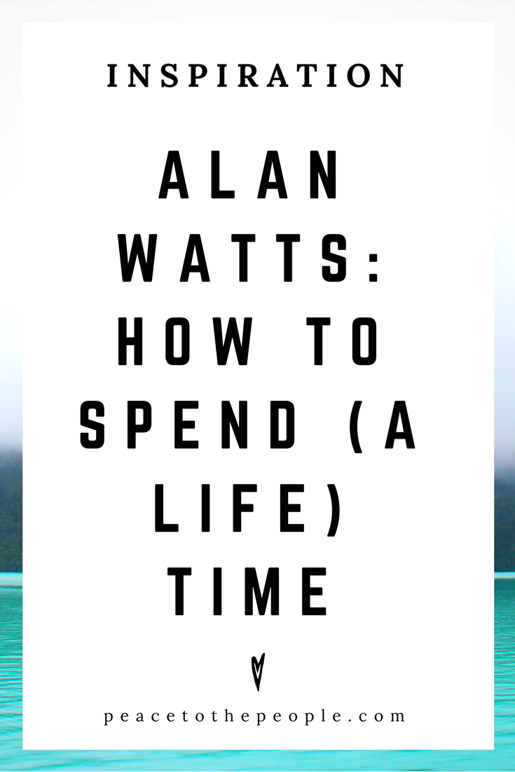 Alan Watts • Inspiration • How to Spend a Life Time • Lecture • Zen • Wisdom • Peace to the People