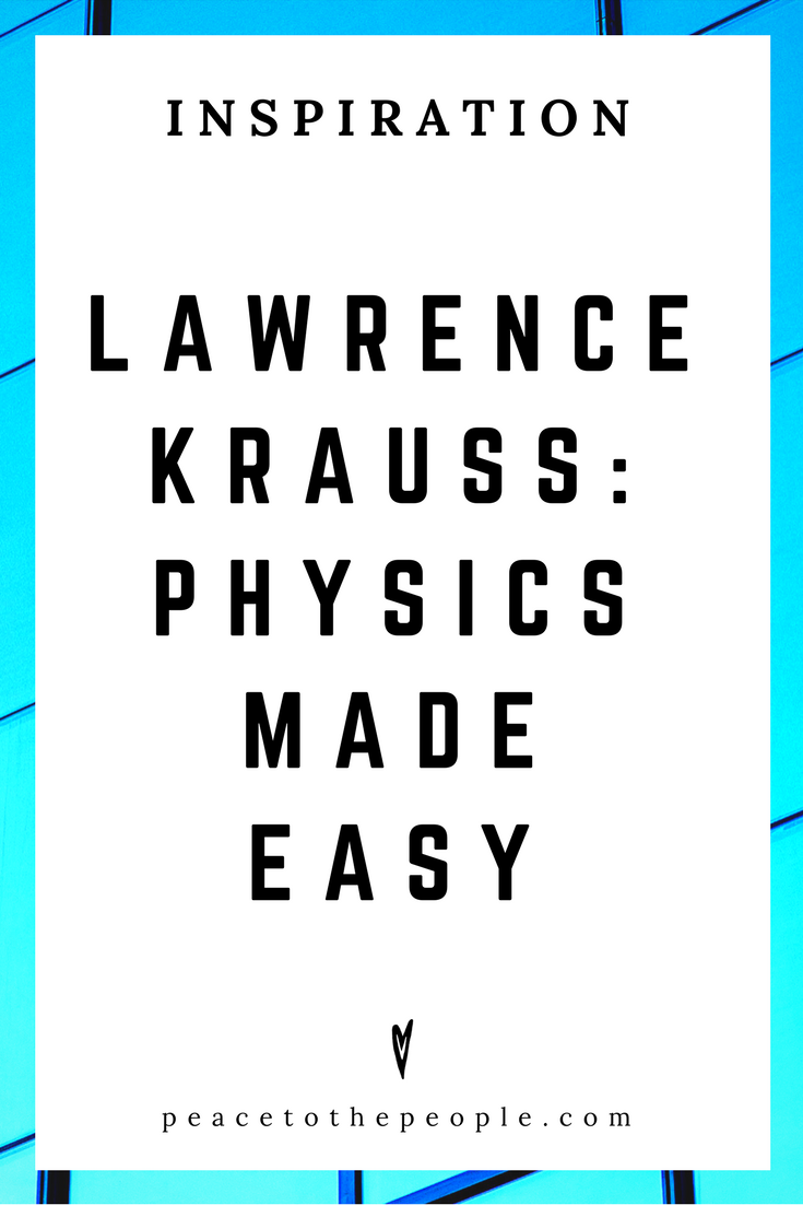 Lawrence Krauss •Physics Made Easy • Science • Wisdom • Inspiration • Peace to the People