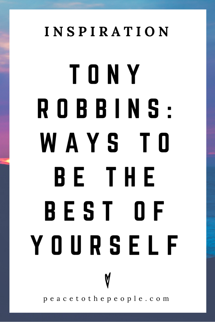 Tony Robbins • Ways to Be the Best of Yourself • Motivation • Inspiration • Peace to the People.png