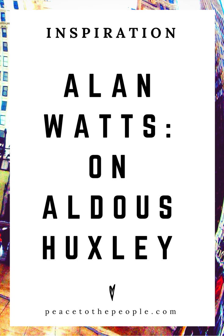 Alan Watts • Inspiration • On Aldous Huxley • Lecture • Zen • Wisdom • Peace to the People