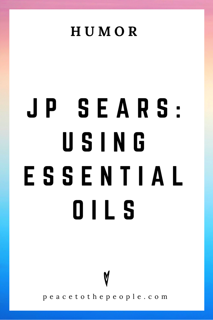 JP Sears • Using Essential Oils • Comedy • Culture • Hilarious •  LOL • Funny Videos  • Peace to the People