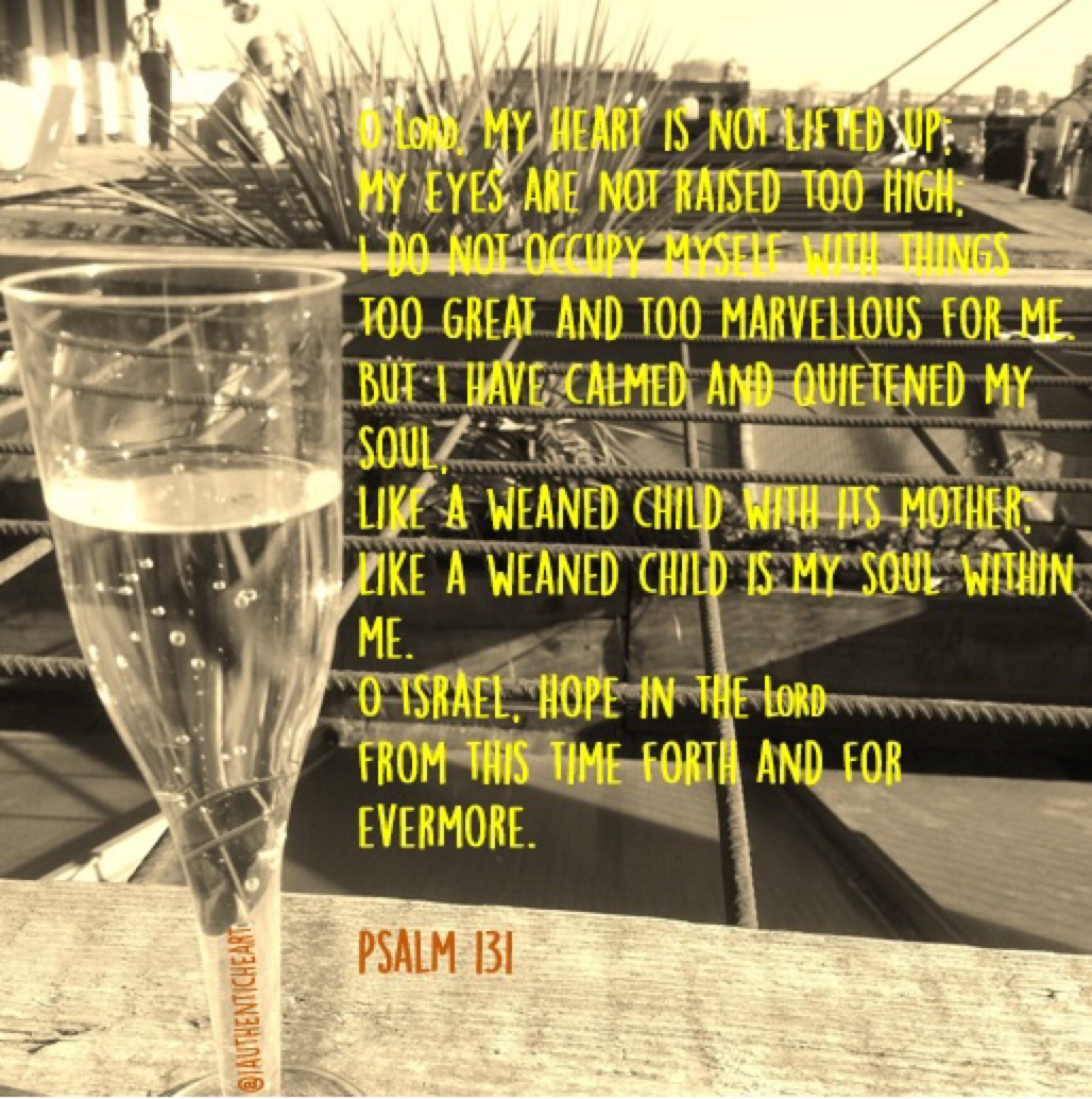 I love Psalm 131 and was reminded of it again yesterday. I decided to put this little picture together as a reflection of how the Psalm makes me feel… I took this photo this summer while I sipped a glass of Prosecco with my husband in the sunshine on a rooftop terrace. Sounds wonderful, right? It was… It was peace, fun, laughter and love. A carefree, spontaneous sunny afternoon. Often though, life is of course, not this picture perfect. Sometimes life is hard and confusing and hurtful and difficult. And that's where the beauty of Psalm 131 comes in. When we don't know what to do, we fix our eyes on the One who does. The imagery in the Psalm is beautiful. Imagine a screaming baby whose sobs are only silenced in the comforting arms of its mother. And God's arms are everlasting. So rather than screaming and crying in our pain and confusion, we can lean on His mighty arms and know His peace. I quieten my soul and trust…