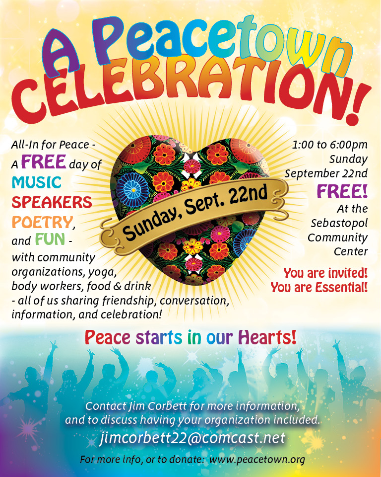 "The First Annual Peacetown Celebration will be the day after the United Nation's International Peace Day. September 22nd from 1:00-6:00pm at the Sebastopol Community Center. This FREE gather will bring together Peace Makers from many disciplines including care givers, poets, musicians, speakers, and singers all for the purpose of encouraging the discovery of Inner Peace and spreading that peace to the greater community. Local Reggae Band  ""Una Amor""  will perform along with other peace troubadours.   Contact: Jim Corbett (jimcorbett22@comcast.net) if you would like to sponsor or participate."