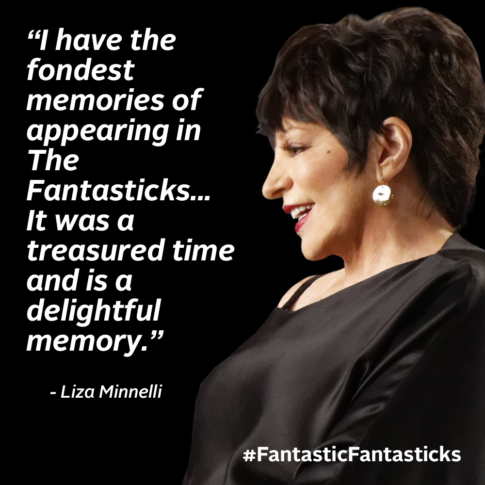 "Liza Minnelli   ""I have the fondest memories of appearing in The Fantasticks alongside Elliot Gould who, like myself, was at the start of his career. We were on the road for months learning, playing and laughing while gaining invaluable experience. It was a treasured time and is a delightful memory."" - Liza played Luisa during the 1964 tour of The Fantasticks."