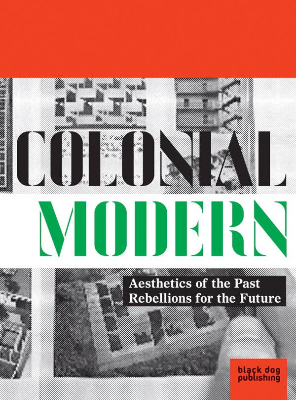 Colonial Modern  Aesthetics of the Past, Rebellions for the Future