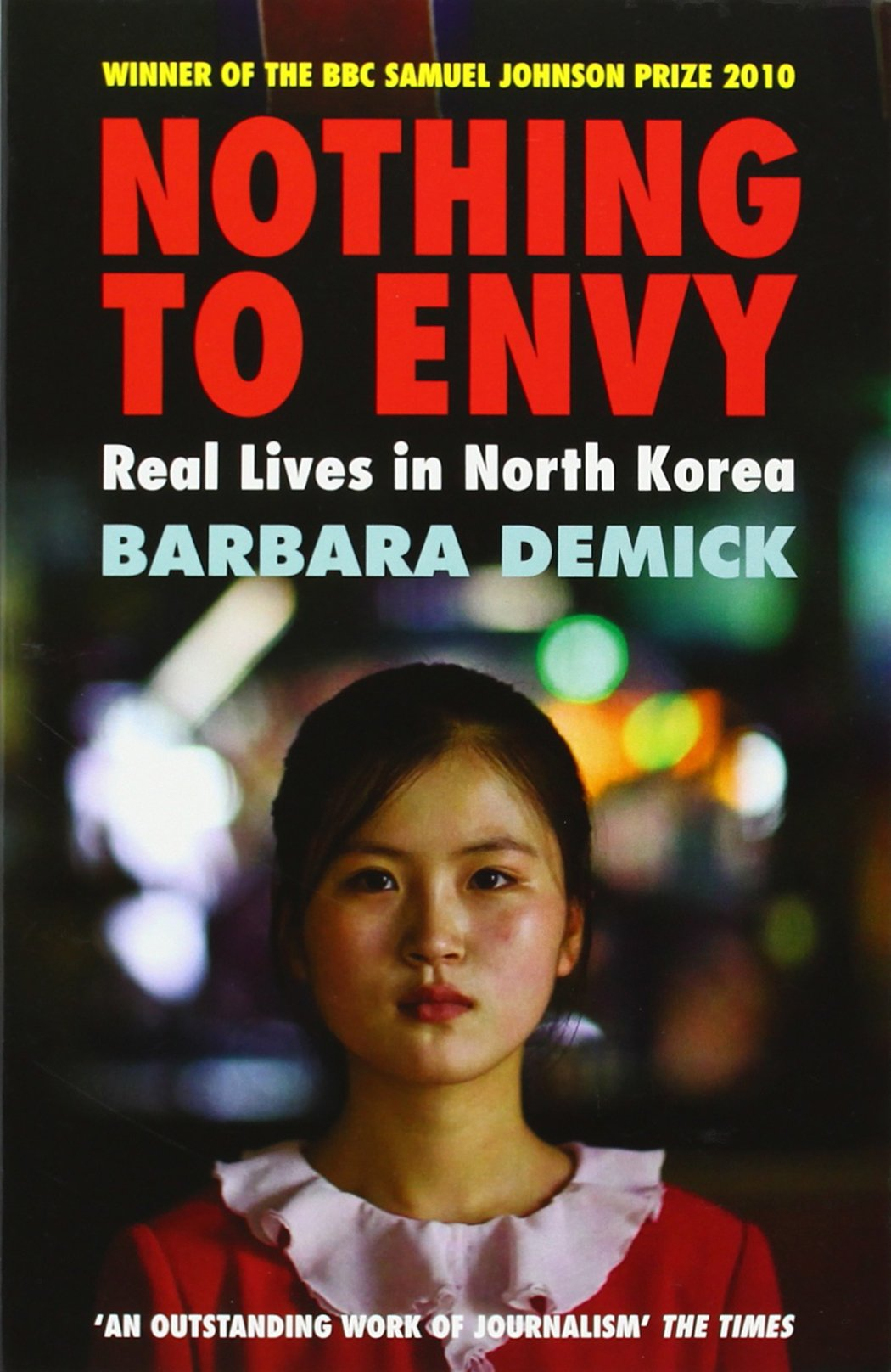 Nothing to Envy - This prize-winning book recounts how North Koreans are told they live in the perfect nation even though they have experienced famine so severe that people commonly stumbled over bodies in the street and resorted to eating bark. This nation of 23 million appears empty when photographed from space due to a lack of electricity. It is a country where people risk everything evading border guards to cross the Tumen River and flee to China.
