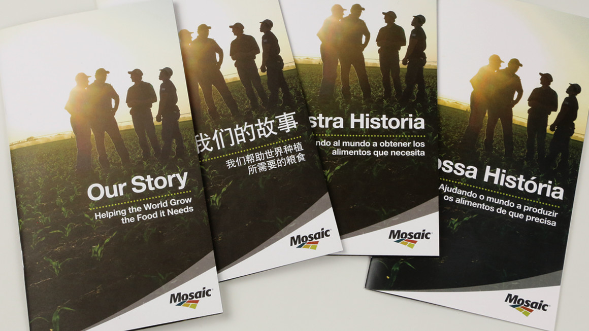 Speaking the same language . To make Mosaic's story accessible across its key markets, we developed versions in English, Spanish, Chinese and Portuguese.