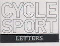 Thank you for providing not only a great magazine with articles that keep me up to date on the cycling circuit and all the new kit, but adventurous cycling routes too.  Publication: Cycle Sport  Featured title: Cycle Sport Letters- Inspirational stuff|  PDF