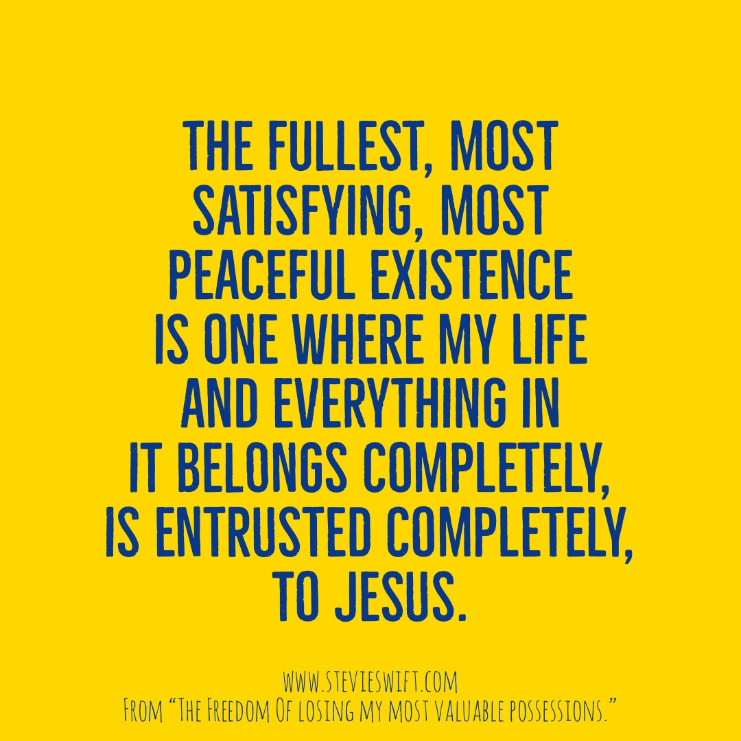 The fullest most satisfying most peaceful existence is one where my life and everything in it belongs completely, is entrusted completely, to Jesus